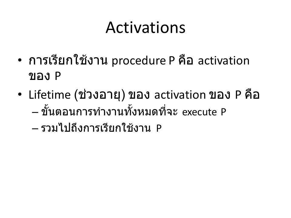 Activations การเรียกใช้งาน procedure P คือ activation ของ P Lifetime ( ช่วงอายุ ) ของ activation ของ P คือ – ขั้นตอนการทำงานทั้งหมดที่จะ execute P – รวมไปถึงการเรียกใช้งาน P