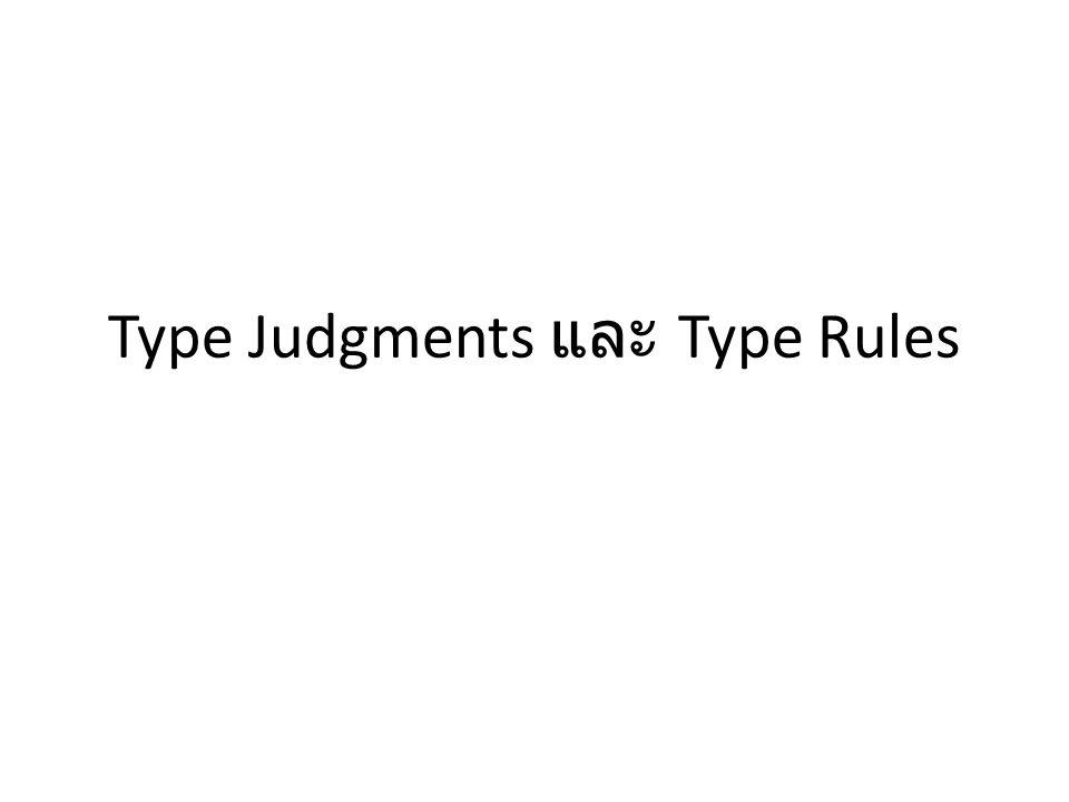 คำศัพท์ที่จะใช้ Type judgment: การตัดสินความถูกต้องของ type สำหรับ expression หรือ statement ใน โปรแกรม – เป็นบทสรุป (conclusion) ของการทำ type checking Type rules: กฏเกณฑ์ที่จะใช้ในการทำ type judgment – เขียนโดยใช้ inference rules – กำหนดโดยผู้ออกแบบภาษาโปรแกรม Context หรือ environment: ข้อมูลการ binding ของวัตถุในโปรแกรมเช่นตัวแปร ฟังก์ชั่น หรือ type – Symbol table เป็นตัวเก็บข้อมูลพวกนี้