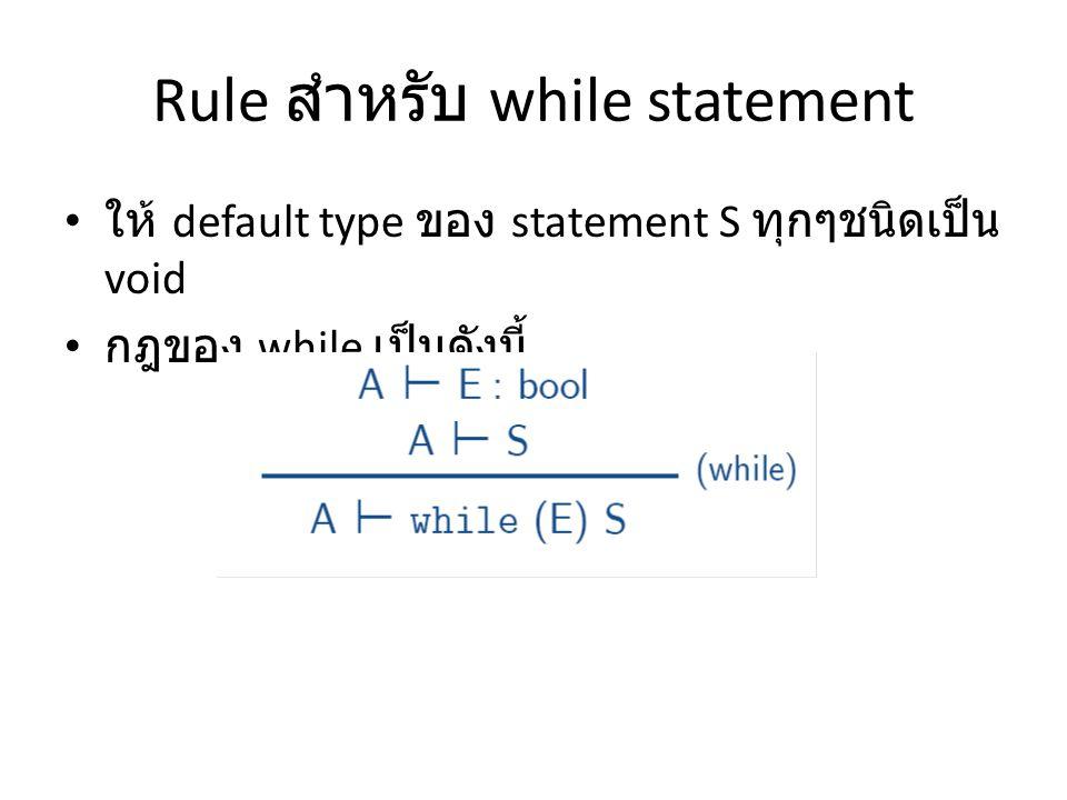 Rule สำหรับ while statement ให้ default type ของ statement S ทุกๆชนิดเป็น void กฎของ while เป็นดังนี้