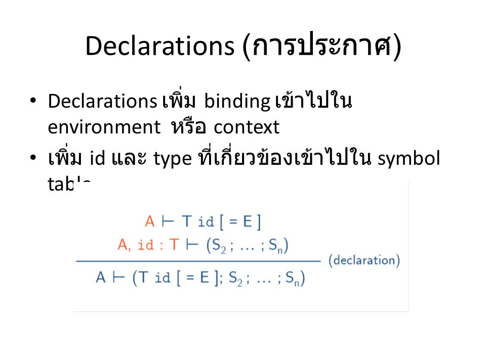 Declarations ( การประกาศ ) Declarations เพิ่ม binding เข้าไปใน environment หรือ context เพิ่ม id และ type ที่เกี่ยวข้องเข้าไปใน symbol table