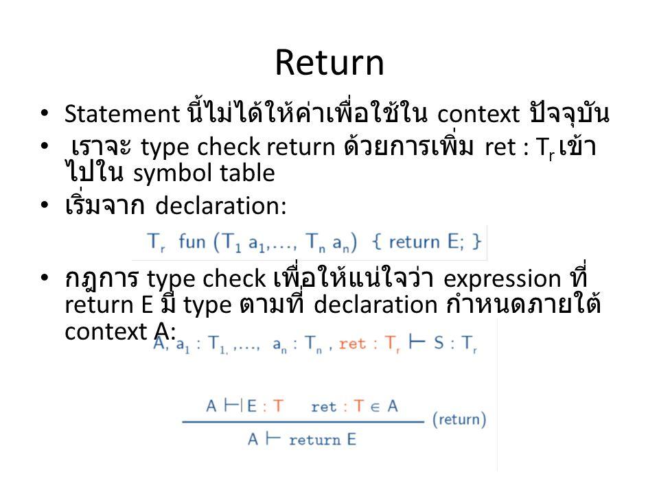 Return Statement นี้ไม่ได้ให้ค่าเพื่อใช้ใน context ปัจจุบัน เราจะ type check return ด้วยการเพิ่ม ret : T r เข้า ไปใน symbol table เริ่มจาก declaration: กฎการ type check เพื่อให้แน่ใจว่า expression ที่ return E มี type ตามที่ declaration กำหนดภายใต้ context A: