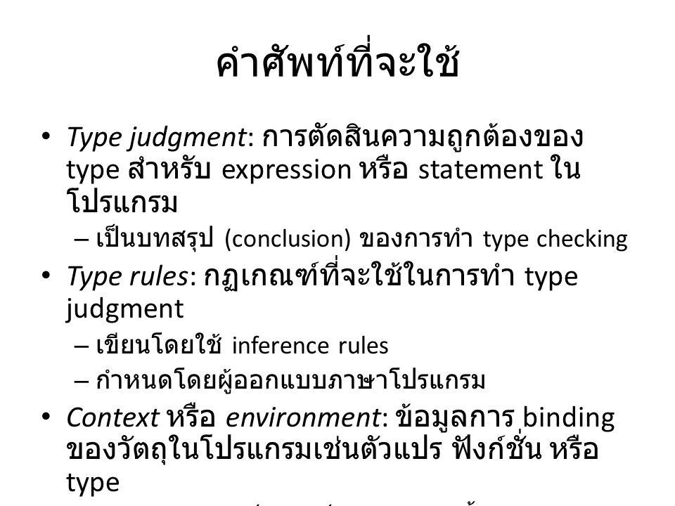 Typing Judgment ( การตัดสิน type) E : T อ่านว่า E เป็น expression ที่มี type T ตัวอย่างของ type judgment – 2 : int – true : bool – 2 * (3 + 4) : int – Hello : string