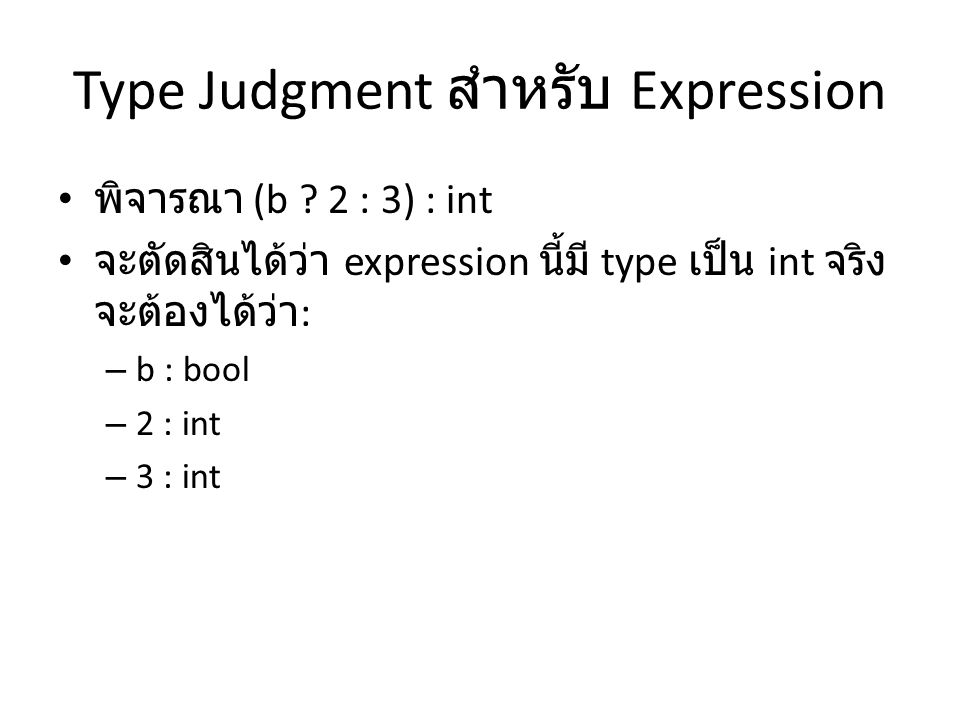 Type Judgment สำหรับ Expression พิจารณา (b ? 2 : 3) : int จะตัดสินได้ว่า expression นี้มี type เป็น int จริง จะต้องได้ว่า : – b : bool – 2 : int – 3 :