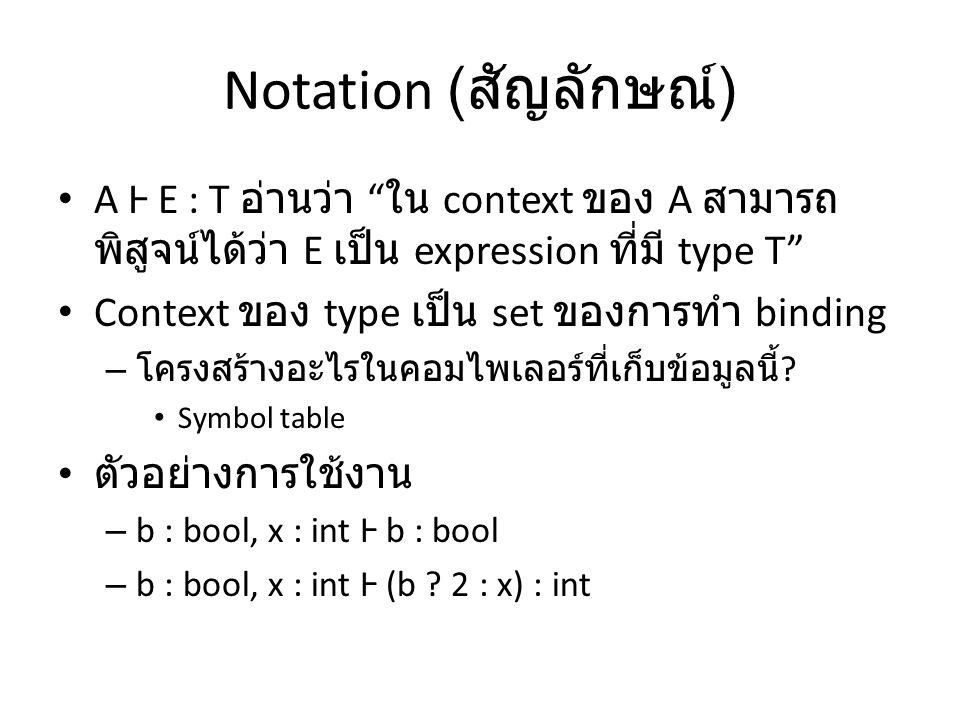 Notation ( สัญลักษณ์ ) A Ⱶ E : T อ่านว่า ใน context ของ A สามารถ พิสูจน์ได้ว่า E เป็น expression ที่มี type T Context ของ type เป็น set ของการทำ binding – โครงสร้างอะไรในคอมไพเลอร์ที่เก็บข้อมูลนี้ .