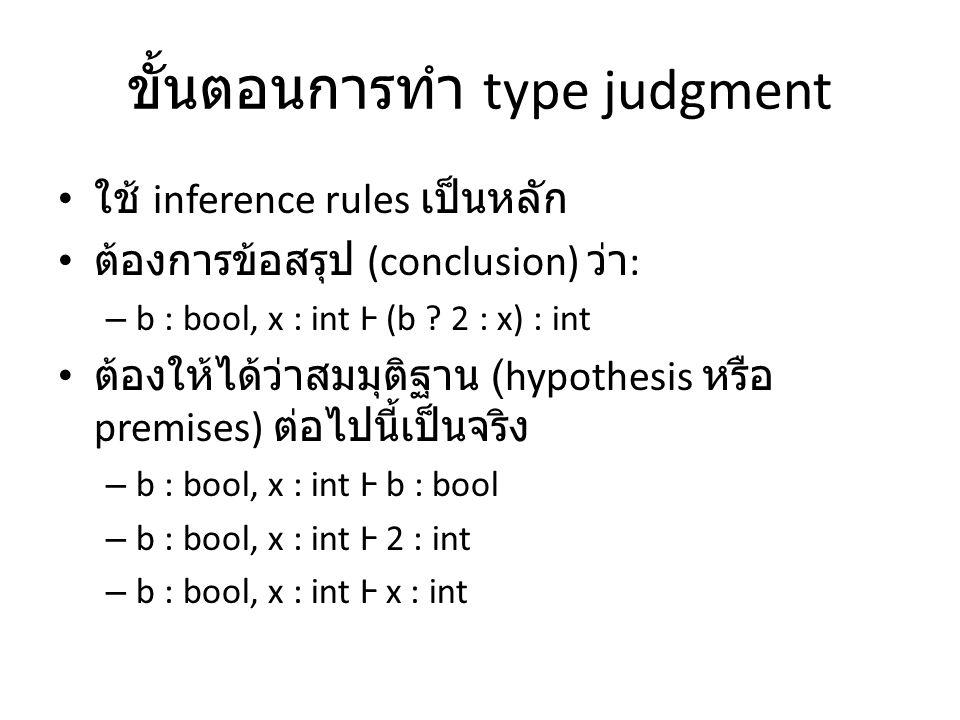 ขั้นตอนการทำ type judgment ใช้ inference rules เป็นหลัก ต้องการข้อสรุป (conclusion) ว่า : – b : bool, x : int Ⱶ (b ? 2 : x) : int ต้องให้ได้ว่าสมมุติฐ