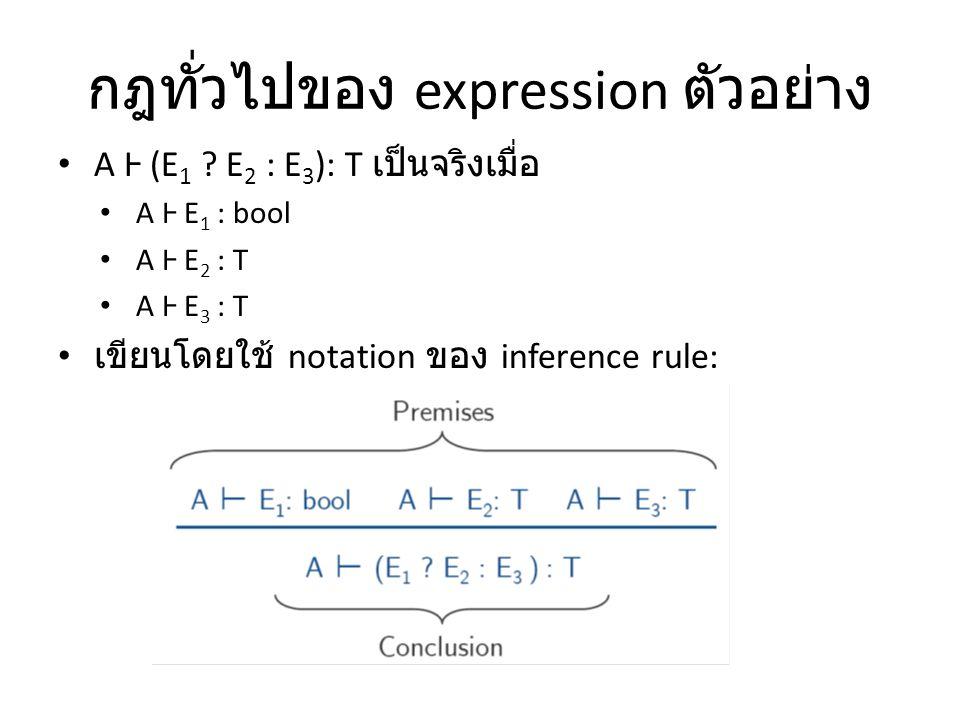 กฎทั่วไปของ expression ตัวอย่าง A Ⱶ (E 1 ? E 2 : E 3 ): T เป็นจริงเมื่อ A Ⱶ E 1 : bool A Ⱶ E 2 : T A Ⱶ E 3 : T เขียนโดยใช้ notation ของ inference rule