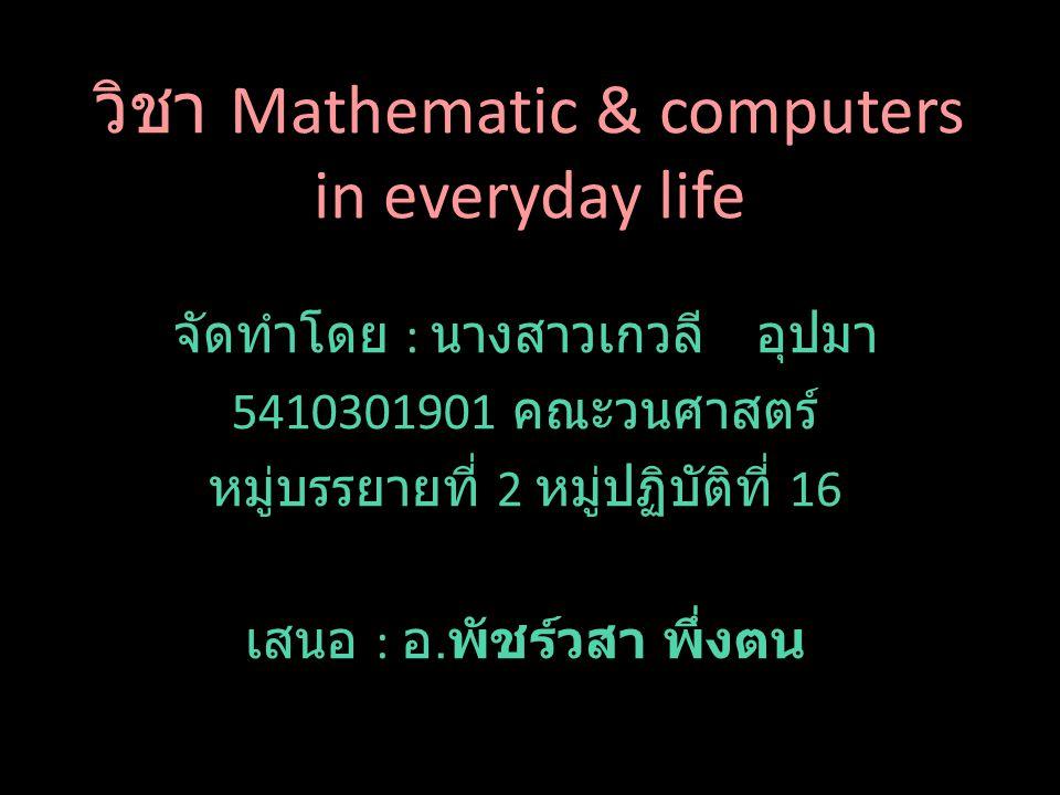 วิชา Mathematic & computers in everyday life จัดทำโดย : นางสาวเกวลี อุปมา 5410301901 คณะวนศาสตร์ หมู่บรรยายที่ 2 หมู่ปฏิบัติที่ 16 เสนอ : อ.