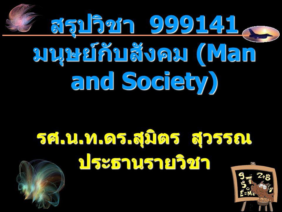 สรุปวิชา 999141 มนุษย์กับสังคม (Man and Society) รศ. น. ท. ดร. สุมิตร สุวรรณ ประธานรายวิชา