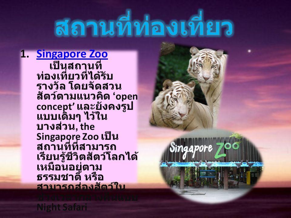 1.Singapore Zoo เป็นสถานที่ ท่องเที่ยวที่ได้รับ รางวัล โดยจัดสวน สัตว์ตามแนวคิด 'open concept' และยังคงรูป แบบเดิมๆ ไว้ใน บางส่วน, the Singapore Zoo เ
