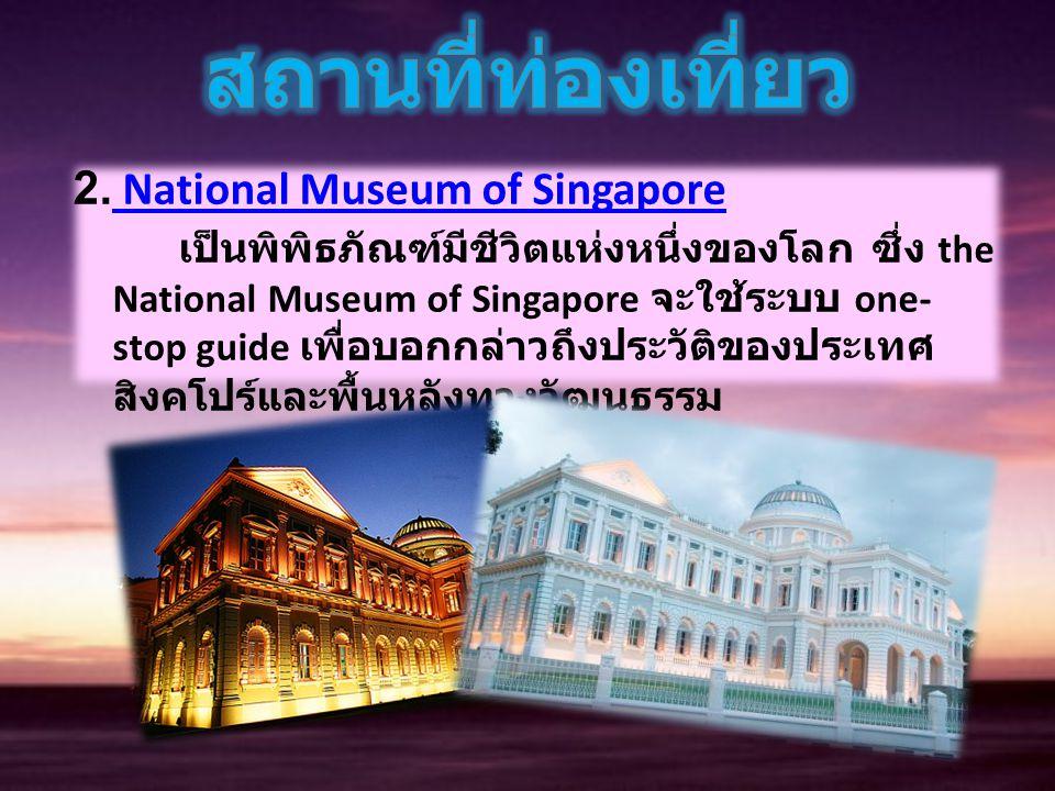 2. National Museum of Singapore เป็นพิพิธภัณฑ์มีชีวิตแห่งหนึ่งของโลก ซึ่ง the National Museum of Singapore จะใช้ระบบ one- stop guide เพื่อบอกกล่าวถึงป