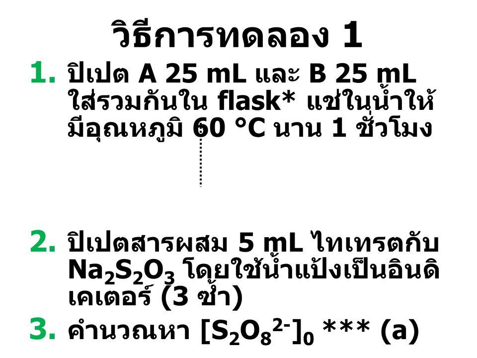 วิธีการทดลอง 1 1. ปิเปต A 25 mL และ B 25 mL ใส่รวมกันใน flask* แช่ในน้ำให้ มีอุณหภูมิ 60 °C นาน 1 ชั่วโมง 2. ปิเปตสารผสม 5 mL ไทเทรตกับ Na 2 S 2 O 3 โ