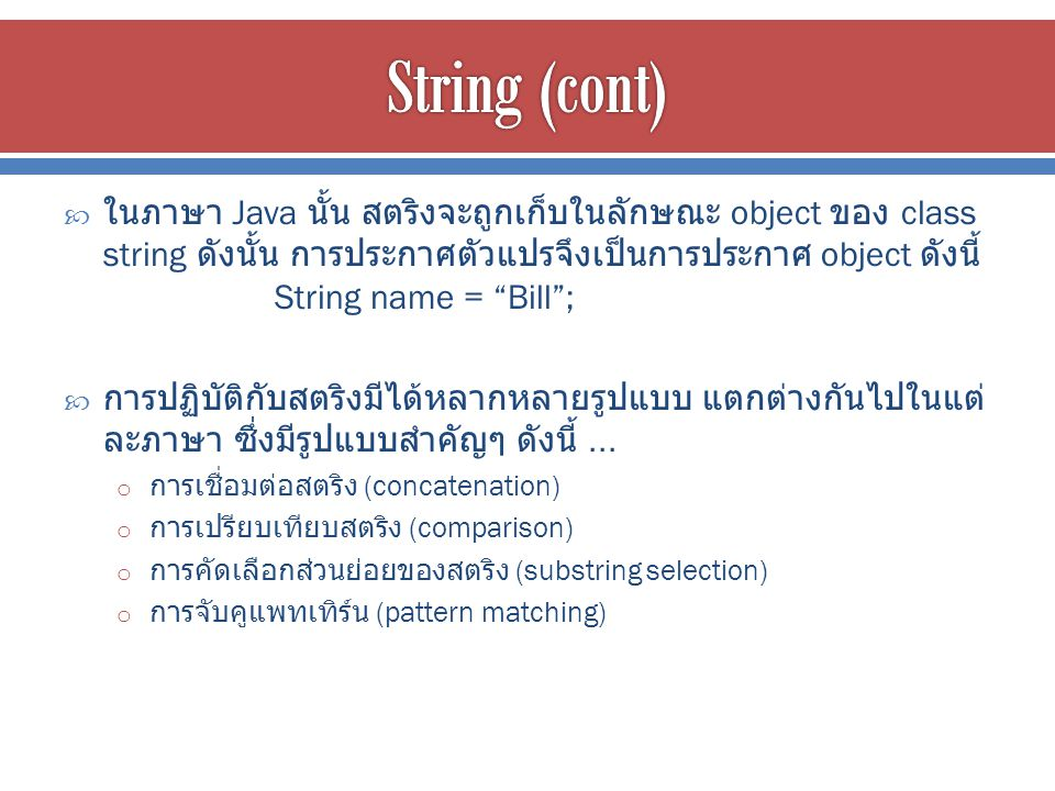  ในภาษา Java นั้น สตริงจะถูกเก็บในลักษณะ object ของ class string ดังนั้น การประกาศตัวแปรจึงเป็นการประกาศ object ดังนี้ String name = Bill ;  การปฏิบัติกับสตริงมีได้หลากหลายรูปแบบ แตกต่างกันไปในแต่ ละภาษา ซึ่งมีรูปแบบสำคัญๆ ดังนี้...