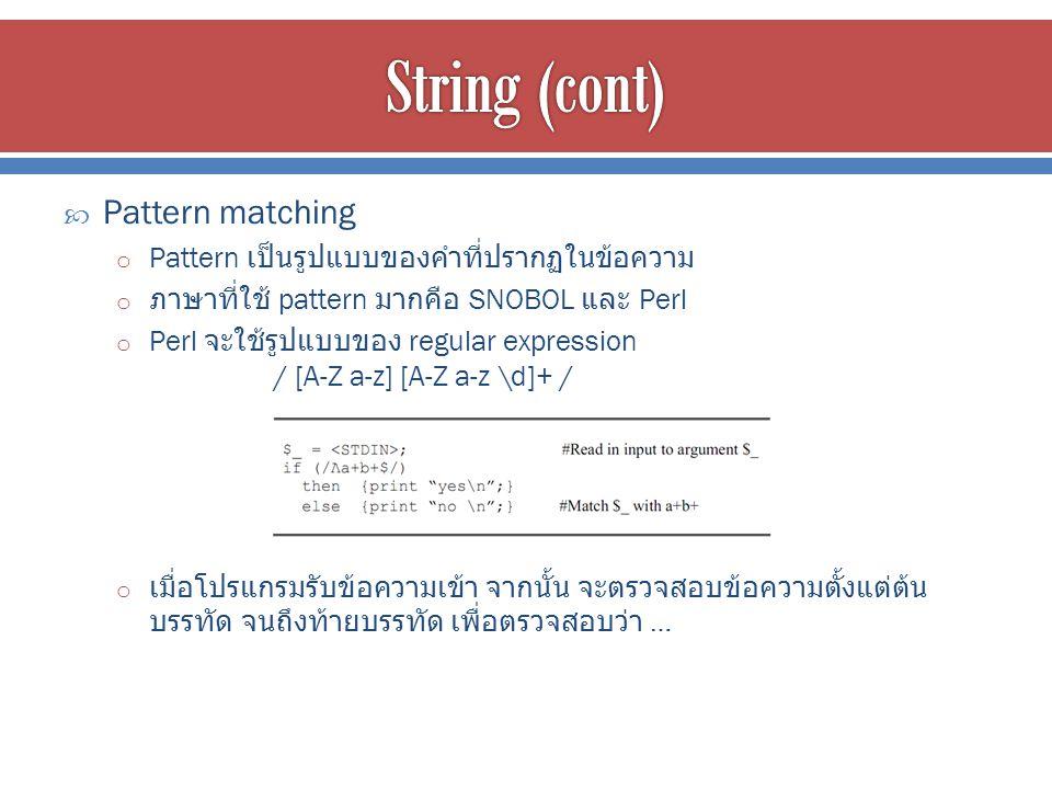  Pattern matching o Pattern เป็นรูปแบบของคำที่ปรากฏในข้อความ o ภาษาที่ใช้ pattern มากคือ SNOBOL และ Perl o Perl จะใช้รูปแบบของ regular expression / [A-Z a-z] [A-Z a-z \d]+ / o เมื่อโปรแกรมรับข้อความเข้า จากนั้น จะตรวจสอบข้อความตั้งแต่ต้น บรรทัด จนถึงท้ายบรรทัด เพื่อตรวจสอบว่า …