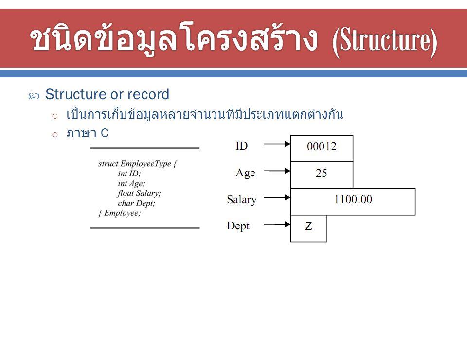  Structure or record o เป็นการเก็บข้อมูลหลายจำนวนที่มีประเภทแตกต่างกัน o ภาษา C