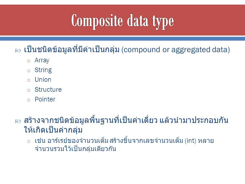  เป็นชนิดข้อมูลที่มีค่าเป็นกลุ่ม (compound or aggregated data) o Array o String o Union o Structure o Pointer  สร้างจากชนิดข้อมูลพื้นฐานที่เป็นค่าเดี่ยว แล้วนำมาประกอบกัน ให้เกิดเป็นค่ากลุ่ม o เช่น อาร์เรย์ของจำนวนเต็ม สร้างขึ้นจากเลขจำนวนเต็ม (int) หลาย จำนวนรวมไว้เป็นกลุ่มเดียวกัน