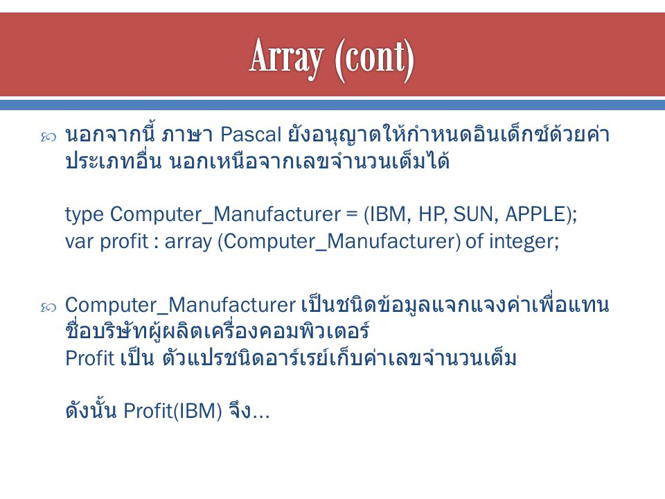 นอกจากนี้ ภาษา Pascal ยังอนุญาตให้กำหนดอินเด็กซ์ด้วยค่า ประเภทอื่น นอกเหนือจากเลขจำนวนเต็มได้ type Computer_Manufacturer = (IBM, HP, SUN, APPLE); var profit : array (Computer_Manufacturer) of integer;  Computer_Manufacturer เป็นชนิดข้อมูลแจกแจงค่าเพื่อแทน ชื่อบริษัทผู้ผลิตเครื่องคอมพิวเตอร์ Profit เป็น ตัวแปรชนิดอาร์เรย์เก็บค่าเลขจำนวนเต็ม ดังนั้น Profit(IBM) จึง...