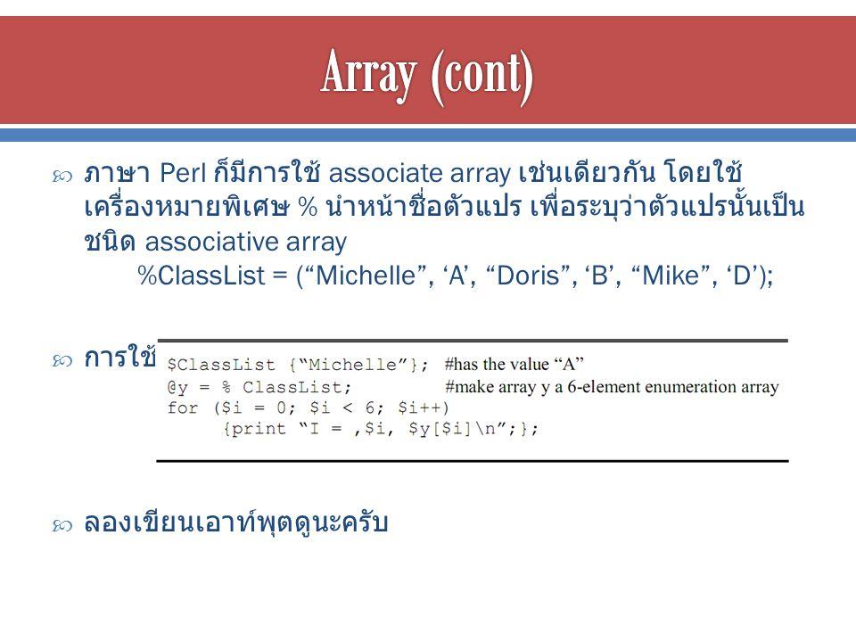  ภาษา Perl ก็มีการใช้ associate array เช่นเดียวกัน โดยใช้ เครื่องหมายพิเศษ % นำหน้าชื่อตัวแปร เพื่อระบุว่าตัวแปรนั้นเป็น ชนิด associative array %ClassList = ( Michelle , 'A', Doris , 'B', Mike , 'D');  การใช้งานอาร์เรย์แสดงตัวอย่างได้ดังนี้  ลองเขียนเอาท์พุตดูนะครับ