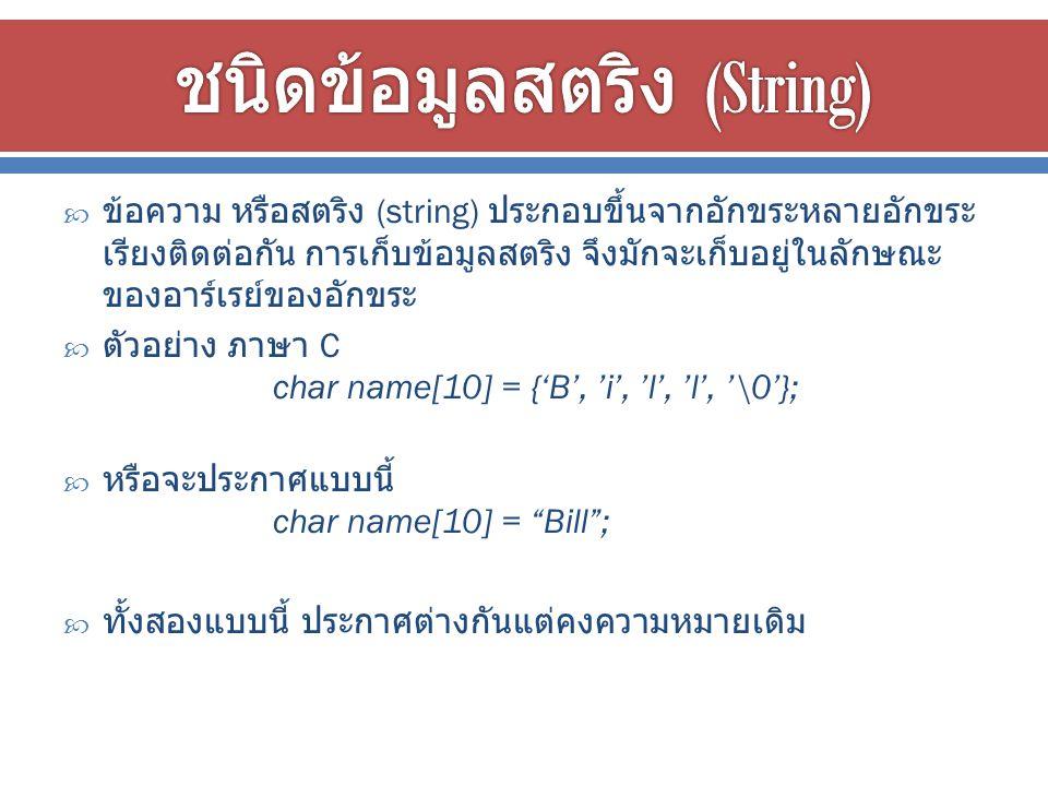  ข้อความ หรือสตริง (string) ประกอบขึ้นจากอักขระหลายอักขระ เรียงติดต่อกัน การเก็บข้อมูลสตริง จึงมักจะเก็บอยู่ในลักษณะ ของอาร์เรย์ของอักขระ  ตัวอย่าง ภาษา C char name[10] = {'B', 'i', 'l', 'l', '\0'};  หรือจะประกาศแบบนี้ char name[10] = Bill ;  ทั้งสองแบบนี้ ประกาศต่างกันแต่คงความหมายเดิม
