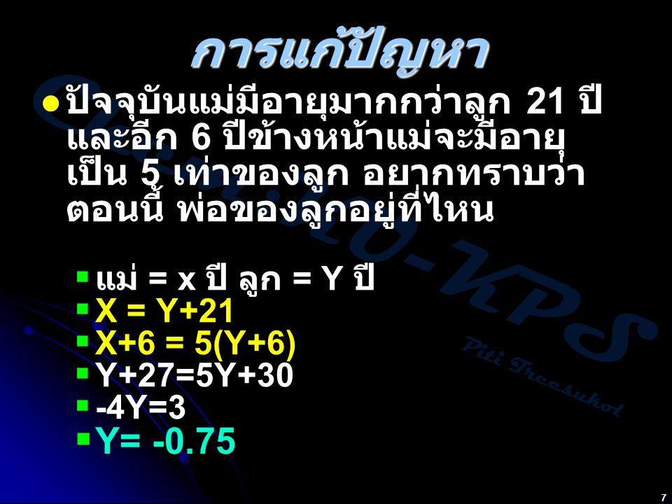 Chem:KU-KPS Piti Treesukol 7 การแก้ปัญหา ปัจจุบันแม่มีอายุมากกว่าลูก 21 ปี และอีก 6 ปีข้างหน้าแม่จะมีอายุ เป็น 5 เท่าของลูก อยากทราบว่า ตอนนี้ พ่อของลูกอยู่ที่ไหน  แม่ = x ปี ลูก = Y ปี  X = Y+21  X+6 = 5(Y+6)  Y+27=5Y+30  -4Y=3  Y= -0.75