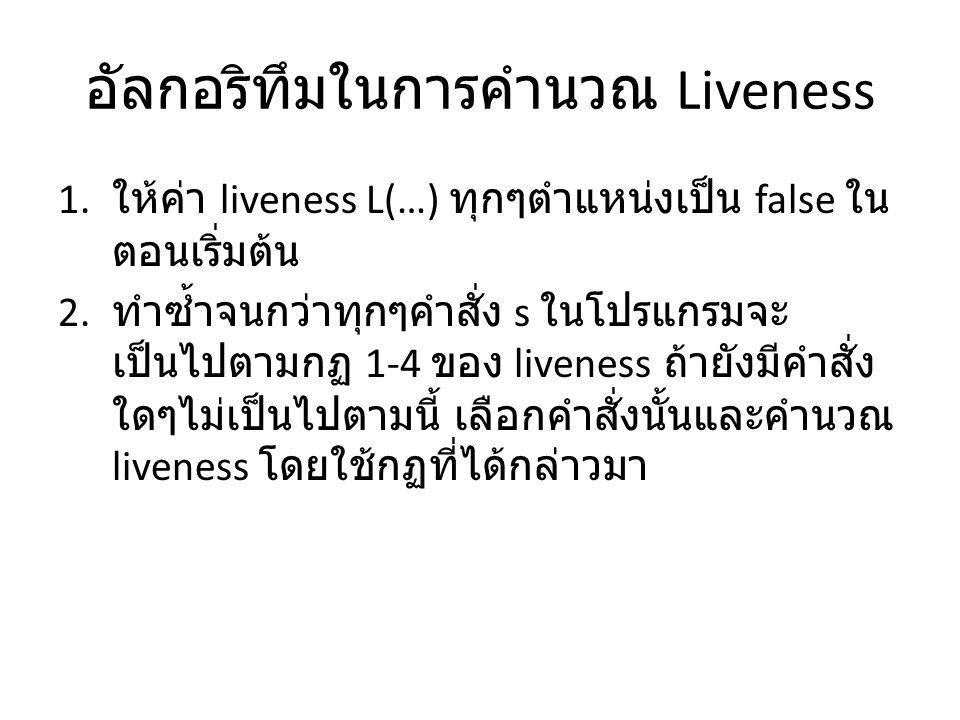 อัลกอริทึมในการคำนวณ Liveness 1. ให้ค่า liveness L(…) ทุกๆตำแหน่งเป็น false ใน ตอนเริ่มต้น 2.