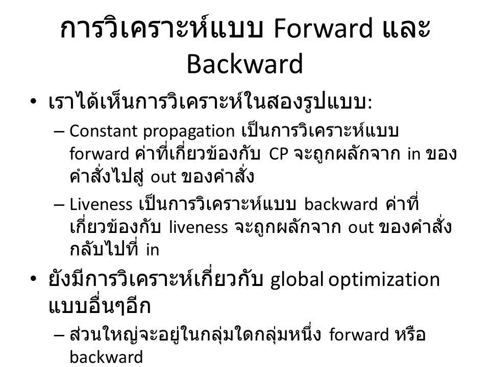 การวิเคราะห์แบบ Forward และ Backward เราได้เห็นการวิเคราะห์ในสองรูปแบบ : – Constant propagation เป็นการวิเคราะห์แบบ forward ค่าที่เกี่ยวข้องกับ CP จะถูกผลักจาก in ของ คำสั่งไปสู่ out ของคำสั่ง – Liveness เป็นการวิเคราะห์แบบ backward ค่าที่ เกี่ยวข้องกับ liveness จะถูกผลักจาก out ของคำสั่ง กลับไปที่ in ยังมีการวิเคราะห์เกี่ยวกับ global optimization แบบอื่นๆอีก – ส่วนใหญ่จะอยู่ในกลุ่มใดกลุ่มหนึ่ง forward หรือ backward – แต่ไม่ว่าจะเป็นกลุ่มใด หลักการวิเคราะห์ก็ยังยึด หลัก dataflow ที่ ใช้กฏในระดับคำสั่งบอก ความสัมพันธ์ของข้อมูลที่ in และ out ของคำสั่งนั้น