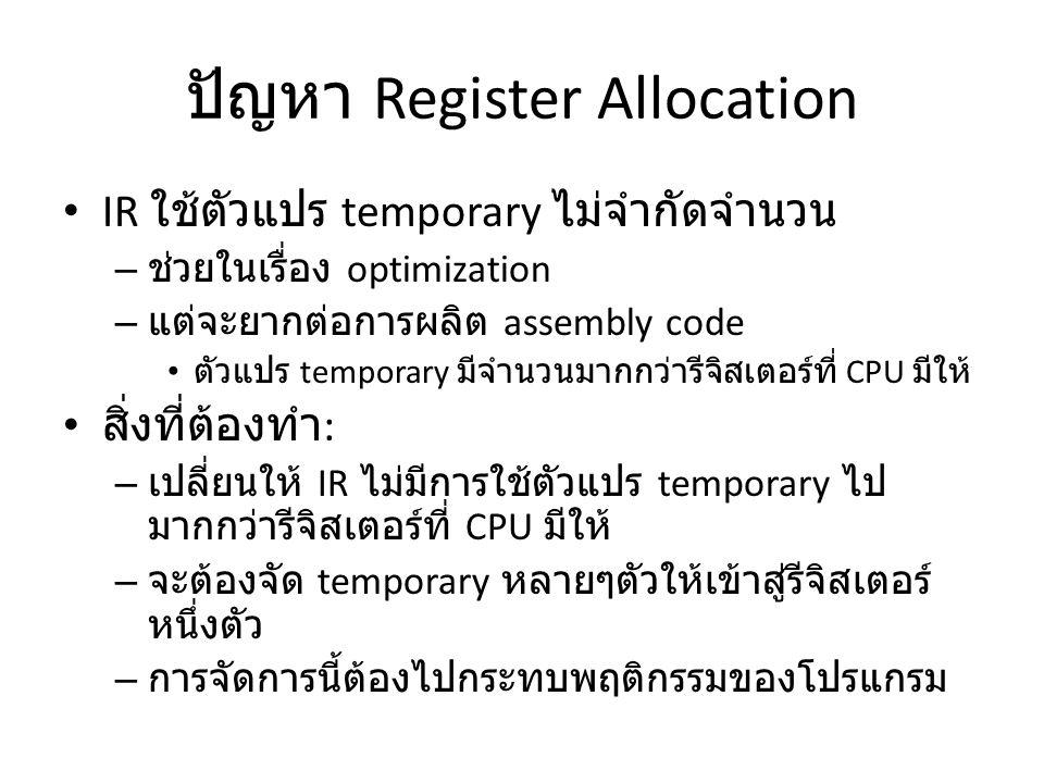 ปัญหา Register Allocation IR ใช้ตัวแปร temporary ไม่จำกัดจำนวน – ช่วยในเรื่อง optimization – แต่จะยากต่อการผลิต assembly code ตัวแปร temporary มีจำนวนมากกว่ารีจิสเตอร์ที่ CPU มีให้ สิ่งที่ต้องทำ : – เปลี่ยนให้ IR ไม่มีการใช้ตัวแปร temporary ไป มากกว่ารีจิสเตอร์ที่ CPU มีให้ – จะต้องจัด temporary หลายๆตัวให้เข้าสู่รีจิสเตอร์ หนึ่งตัว – การจัดการนี้ต้องไปกระทบพฤติกรรมของโปรแกรม