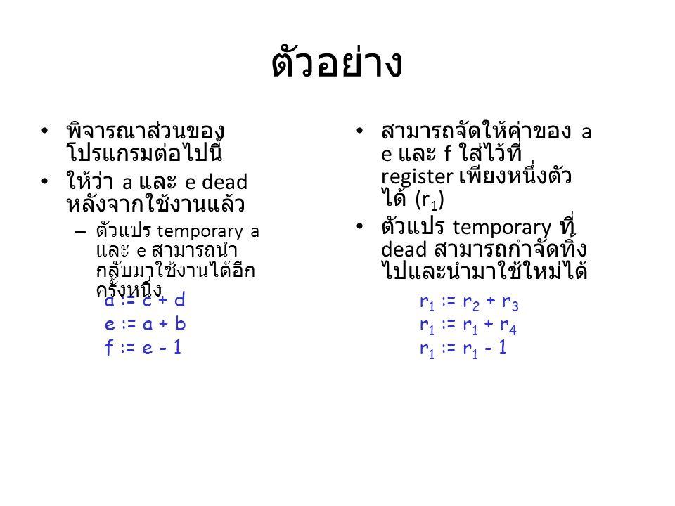 ตัวอย่าง พิจารณาส่วนของ โปรแกรมต่อไปนี้ ให้ว่า a และ e dead หลังจากใช้งานแล้ว – ตัวแปร temporary a และ e สามารถนำ กลับมาใช้งานได้อีก ครั้งหนึ่ง สามารถจัดให้ค่าของ a e และ f ใส่ไว้ที่ register เพียงหนึ่งตัว ได้ (r 1 ) ตัวแปร temporary ที่ dead สามารถกำจัดทิ้ง ไปและนำมาใช้ใหม่ได้