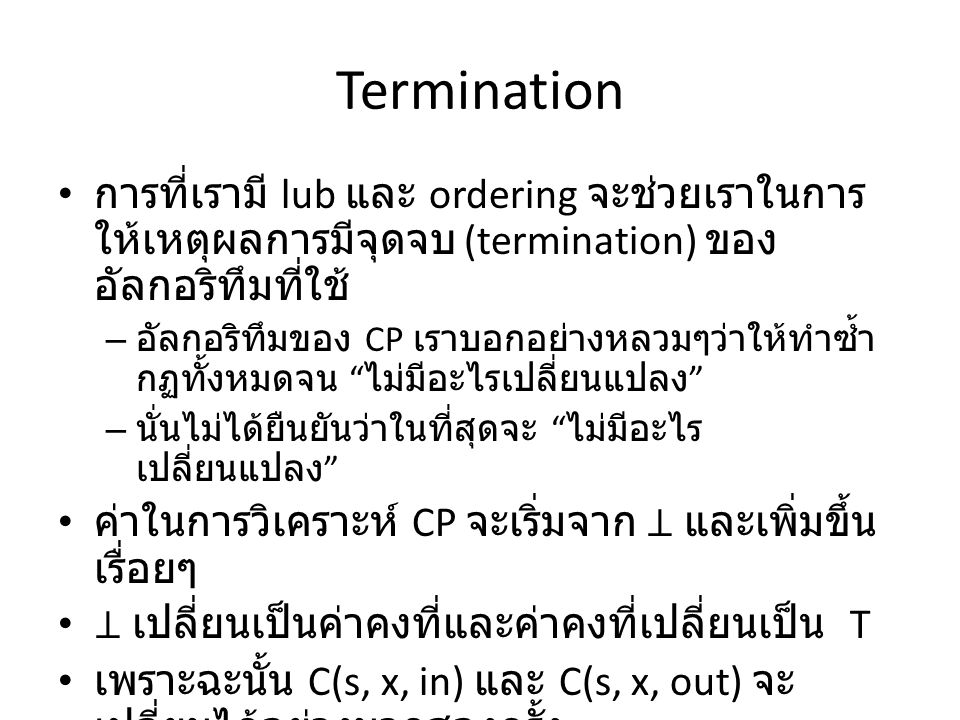 Termination การที่เรามี lub และ ordering จะช่วยเราในการ ให้เหตุผลการมีจุดจบ (termination) ของ อัลกอริทึมที่ใช้ – อัลกอริทึมของ CP เราบอกอย่างหลวมๆว่าให้ทำซ้ำ กฏทั้งหมดจน ไม่มีอะไรเปลี่ยนแปลง – นั่นไม่ได้ยืนยันว่าในที่สุดจะ ไม่มีอะไร เปลี่ยนแปลง ค่าในการวิเคราะห์ CP จะเริ่มจาก ⊥ และเพิ่มขึ้น เรื่อยๆ ⊥ เปลี่ยนเป็นค่าคงที่และค่าคงที่เปลี่ยนเป็น T เพราะฉะนั้น C(s, x, in) และ C(s, x, out) จะ เปลี่ยนได้อย่างมากสองครั้ง