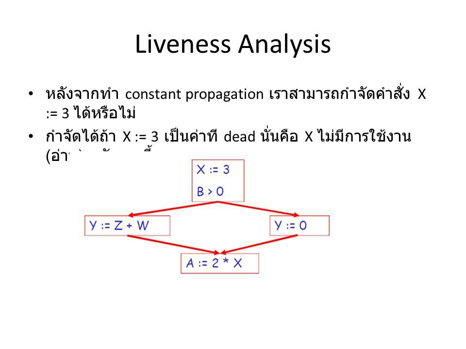 Liveness Analysis หลังจากทำ constant propagation เราสามารถกำจัดคำสั่ง X := 3 ได้หรือไม่ กำจัดได้ถ้า X := 3 เป็นค่าที dead นั่นคือ X ไม่มีการใช้งาน ( อ่าน ) หลังจากนี้