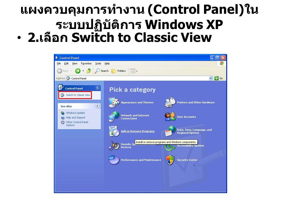 แผงควบคุมการทำงาน (Control Panel) ใน ระบบปฏิบัติการ Windows XP 2. เลือก Switch to Classic View