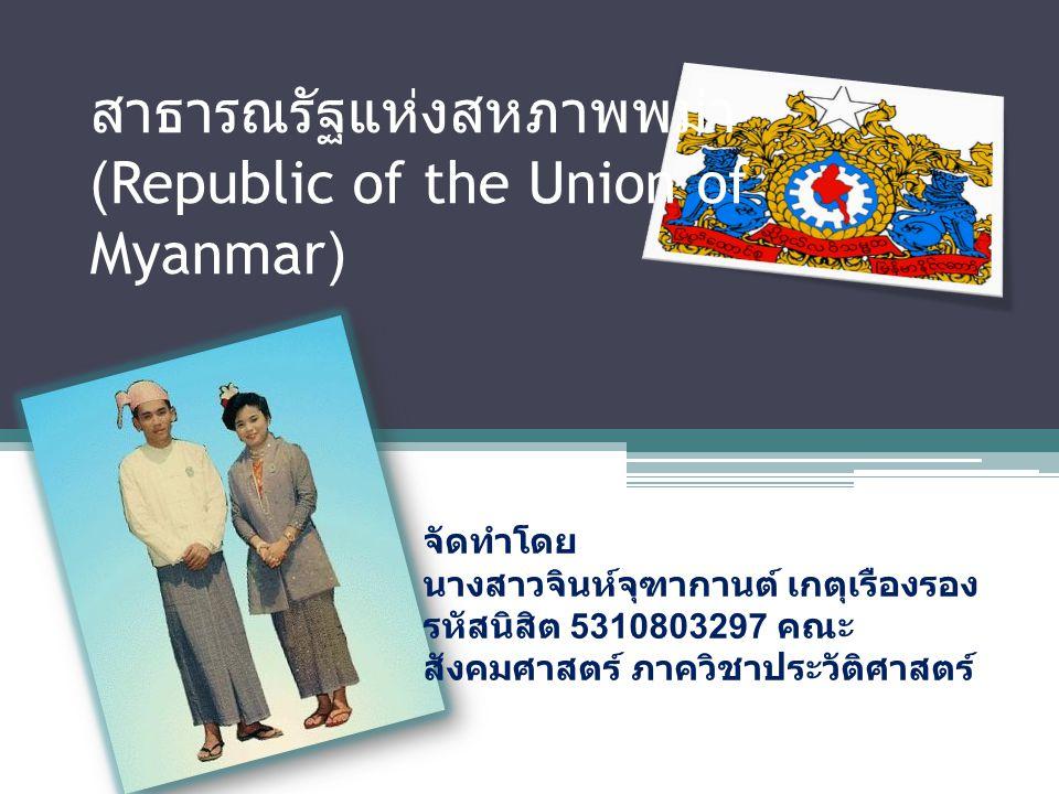 สาธารณรัฐแห่งสหภาพพม่า (Republic of the Union of Myanmar) จัดทำโดย นางสาวจินห์จุฑากานต์ เกตุเรืองรอง รหัสนิสิต 5310803297 คณะ สังคมศาสตร์ ภาควิชาประวั