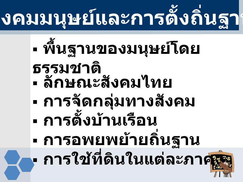 พื้นฐานของมนุษย์โดย ธรรมชาติ  ลักษณะสังคมไทย  การจัดกลุ่มทางสังคม  การตั้งบ้านเรือน  การอพยพย้ายถิ่นฐาน  การใช้ที่ดินในแต่ละภาค สังคมมนุษย์และก