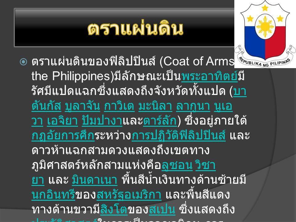  ตราแผ่นดินของฟิลิปปินส์ (Coat of Arms of the Philippines) มีลักษณะเป็นพระอาทิตย์มี รัศมีแปดแฉกซึ่งแสดงถึงจังหวัดทั้งแปด ( บา ตันกัส บูลาจัน กาวิเต มะนิลา ลากูนา นูเอ วา เอจิยา ปัมปางาและตาร์ลัก ) ซึ่งอยู่ภายใต้ กฏอัยการศึกระหว่างการปฏิวัติฟิลิปปินส์ และ ดาวห้าแฉกสามดวงแสดงถึงเขตทาง ภูมิศาสตร์หลักสามแห่งคือลูซอน วิซา ยา และ มินดาเนา พื้นสีน้ำเงินทางด้านซ้ายมี นกอินทรีของสหรัฐอเมริกา และพื้นสีแดง ทางด้านขวามีสิงโตของสเปน ซึ่งแสดงถึง ประวัติศาสตร์ในการเป็นอาณานิคม การ ออกแบบนี้คล้ายกับการออกแบบโดย เครือจักรภพแห่งฟิลิปปินส์เมื่อ พ.