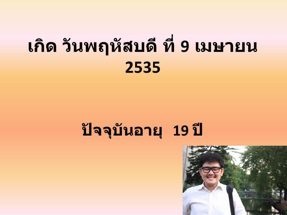 เกิด วันพฤหัสบดี ที่ 9 เมษายน 2535 ปัจจุบันอายุ 19 ปี