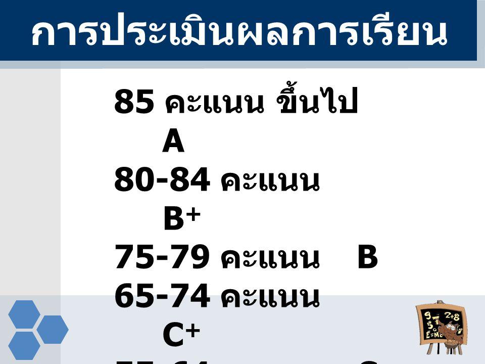 85 คะแนน ขึ้นไป A 80-84 คะแนน B + 75-79 คะแนน B 65-74 คะแนน C + 55-64 คะแนน C การประเมินผลการเรียน