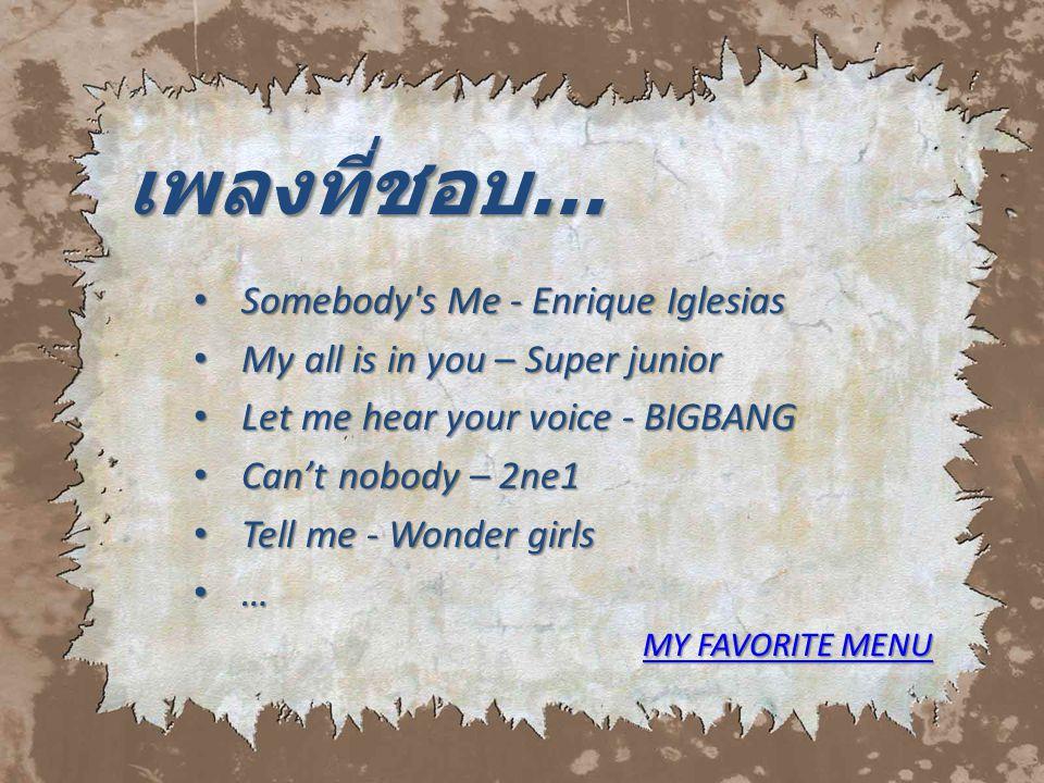 เพลงที่ชอบ… S Somebody's Me - Enrique Iglesias M My all is in you – Super junior L Let me hear your voice - BIGBANG C Can't nobody – 2ne1 T Tell me -