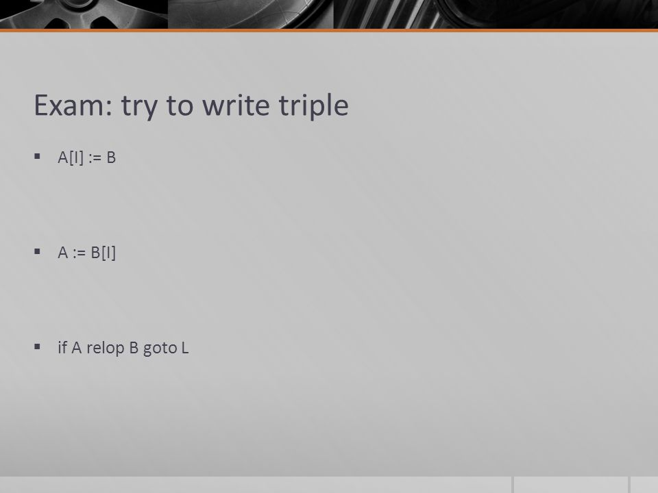 Exam: try to write triple  A[I] := B  A := B[I]  if A relop B goto L