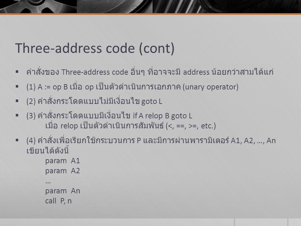 Three-address code (cont)  (5) ดรรชนีกำกับ สามารถเขียนในรูป A := B[I] หรือ A[I] := B  (6) เลขที่อยู่ และตัวชี้ สามารถเขียนได้อยู่ในรูป A := addr B หรือ A := *B หรือ *A := B  จากส่วนหนึ่งของโปรแกรมต่อไปนี้ while (A < B) do if (C < D) then X := Y+Z  จงเขียน Three-address code
