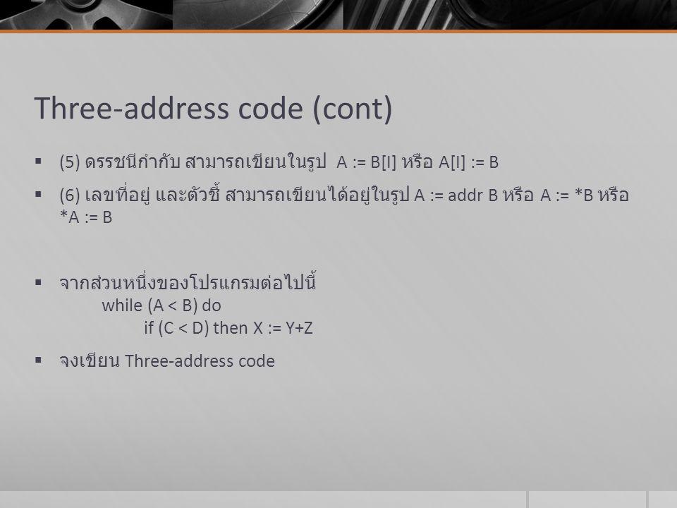 Three-address code (cont)  (5) ดรรชนีกำกับ สามารถเขียนในรูป A := B[I] หรือ A[I] := B  (6) เลขที่อยู่ และตัวชี้ สามารถเขียนได้อยู่ในรูป A := addr B ห