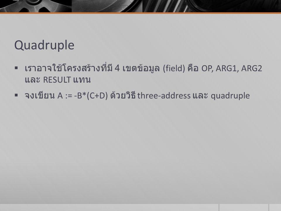 Triple  หากต้องการเลี่ยงเลี่ยงการใช้ตัวแปรชั่วคราว เราอาจใช้หมายเลขระเบียน (record) แทน  โครงสร้างข้อมูลแบบ triple จึงอาจมีแค่สามเขตข้อมูล คือ OP, ARG1 และ ARG2 โดยไม่ต้องมีเขตข้อมูล RESULT  จากโจทย์เดิม A := -B*(C+D) ลองเขียนด้วย triple
