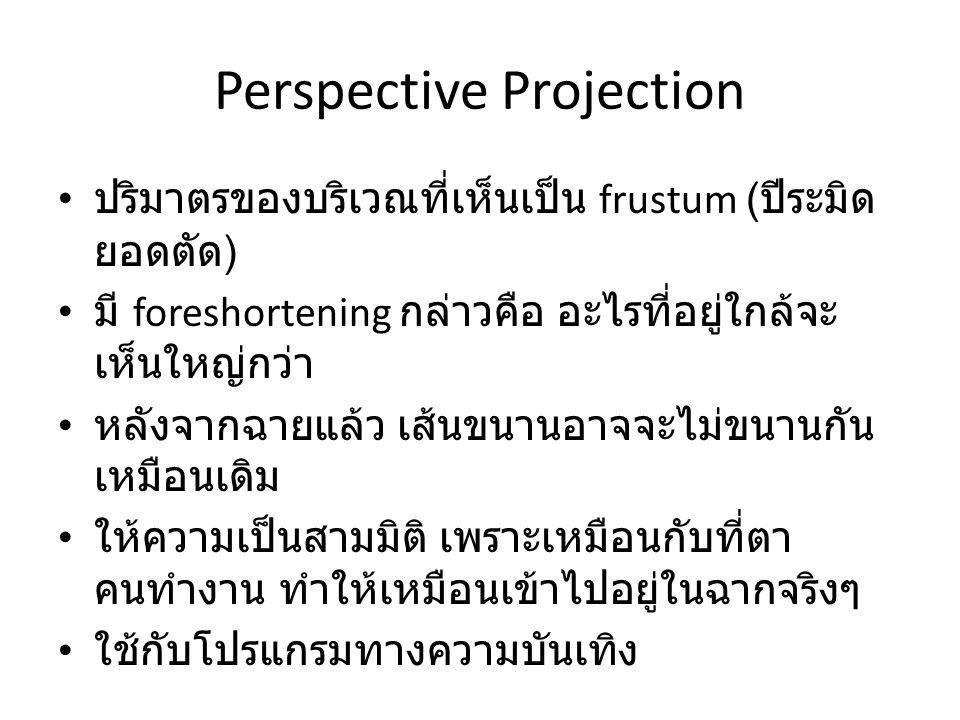 Perspective Projection ปริมาตรของบริเวณที่เห็นเป็น frustum ( ปีระมิด ยอดตัด ) มี foreshortening กล่าวคือ อะไรที่อยู่ใกล้จะ เห็นใหญ่กว่า หลังจากฉายแล้ว
