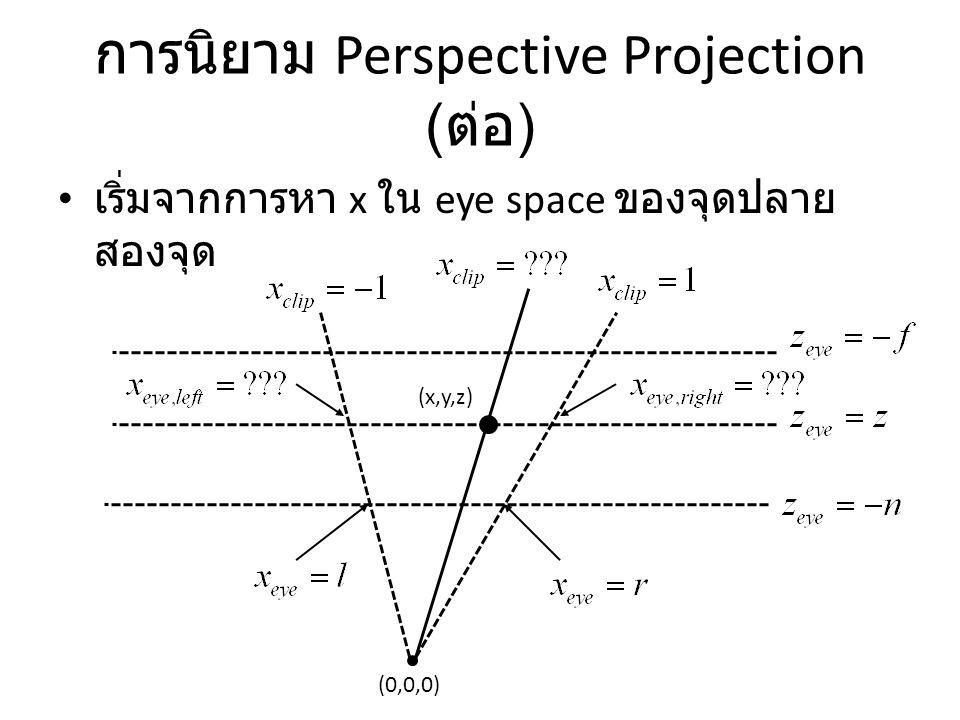 การนิยาม Perspective Projection ( ต่อ ) เริ่มจากการหา x ใน eye space ของจุดปลาย สองจุด (0,0,0) (x,y,z)