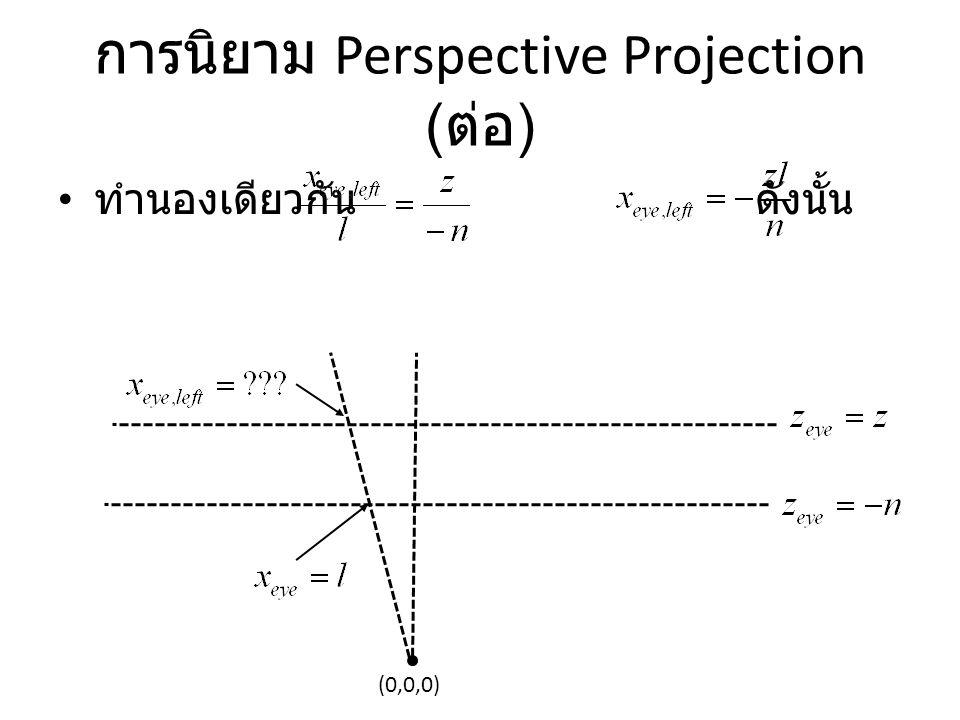 การนิยาม Perspective Projection ( ต่อ ) ทำนองเดียวกัน ดังนั้น (0,0,0)