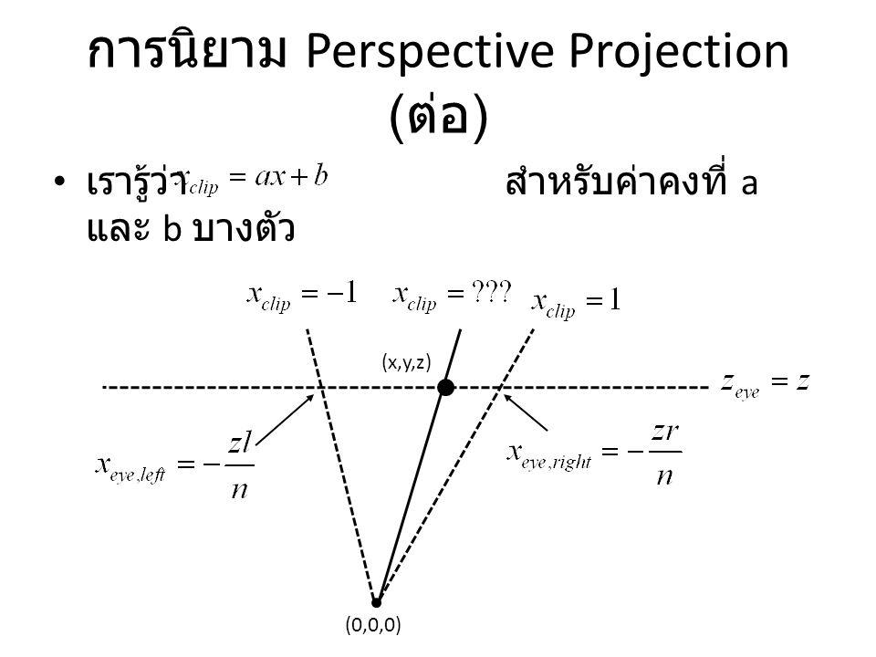 การนิยาม Perspective Projection ( ต่อ ) เรารู้ว่า สำหรับค่าคงที่ a และ b บางตัว (0,0,0) (x,y,z)