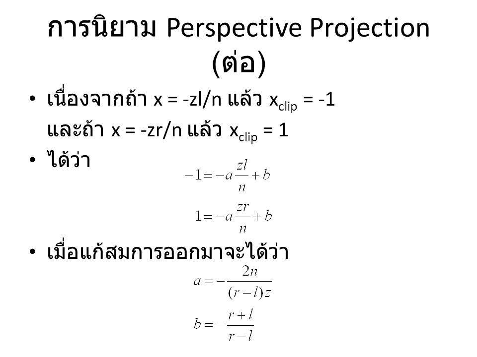การนิยาม Perspective Projection ( ต่อ ) เนื่องจากถ้า x = -zl/n แล้ว x clip = -1 และถ้า x = -zr/n แล้ว x clip = 1 ได้ว่า เมื่อแก้สมการออกมาจะได้ว่า