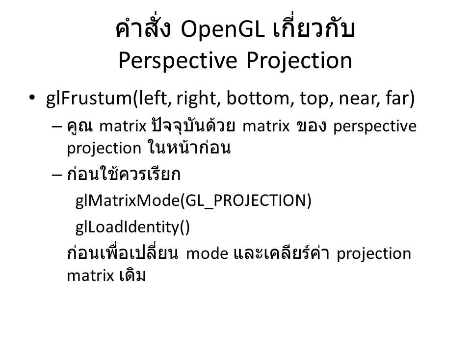คำสั่ง OpenGL เกี่ยวกับ Perspective Projection glFrustum(left, right, bottom, top, near, far) – คูณ matrix ปัจจุบันด้วย matrix ของ perspective project