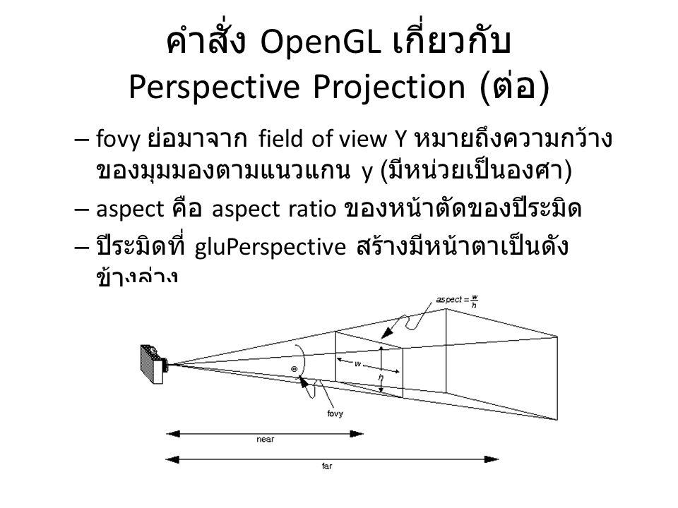 คำสั่ง OpenGL เกี่ยวกับ Perspective Projection ( ต่อ ) – fovy ย่อมาจาก field of view Y หมายถึงความกว้าง ของมุมมองตามแนวแกน y ( มีหน่วยเป็นองศา ) – asp
