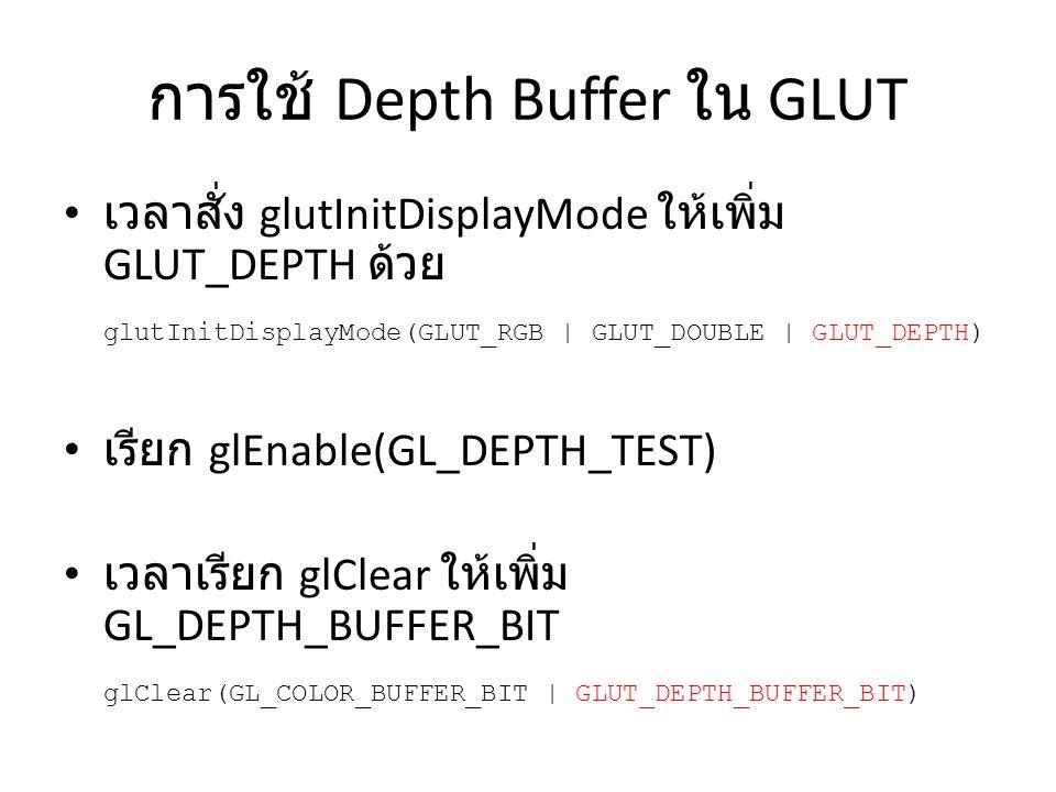 การใช้ Depth Buffer ใน GLUT เวลาสั่ง glutInitDisplayMode ให้เพิ่ม GLUT_DEPTH ด้วย glutInitDisplayMode(GLUT_RGB | GLUT_DOUBLE | GLUT_DEPTH) เรียก glEna