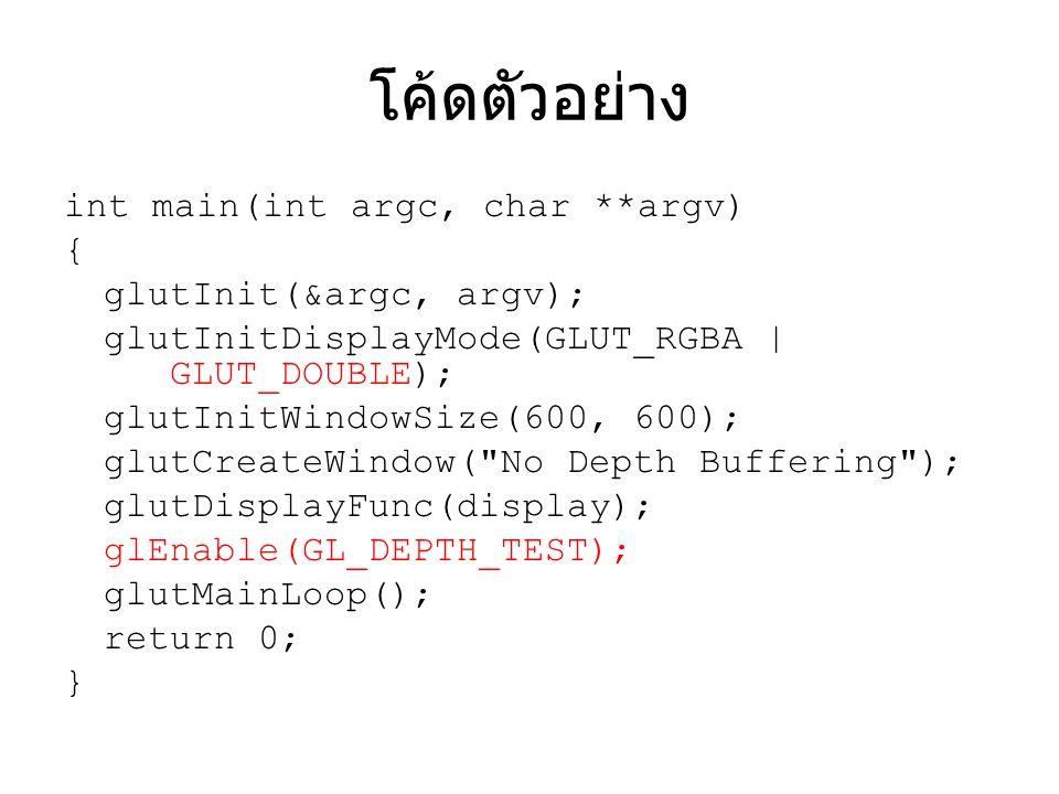 โค้ดตัวอย่าง int main(int argc, char **argv) { glutInit(&argc, argv); glutInitDisplayMode(GLUT_RGBA | GLUT_DOUBLE); glutInitWindowSize(600, 600); glut
