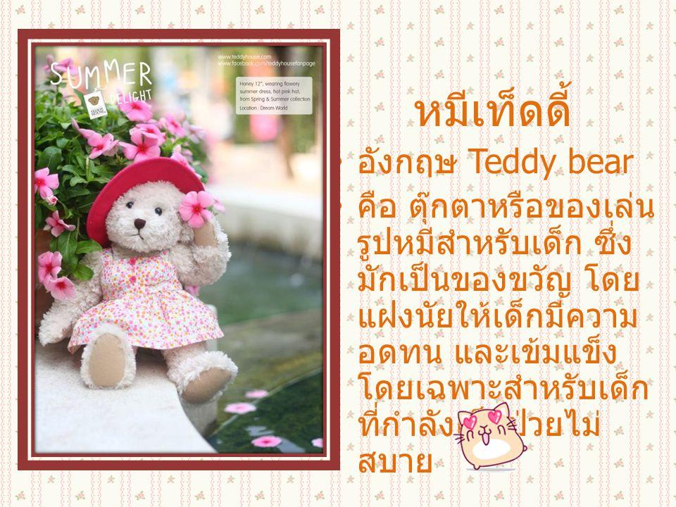 หมีเท็ดดี้ อังกฤษ Teddy bear คือ ตุ๊กตาหรือของเล่น รูปหมีสำหรับเด็ก ซึ่ง มักเป็นของขวัญ โดย แฝงนัยให้เด็กมีความ อดทน และเข้มแข็ง โดยเฉพาะสำหรับเด็ก ที่กำลังเจ็บป่วยไม่ สบาย